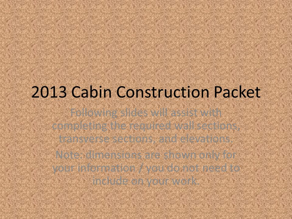 2013 Cabin Construction Packet Following slides will assist with completing the required wall sections, transverse sections, and elevations.