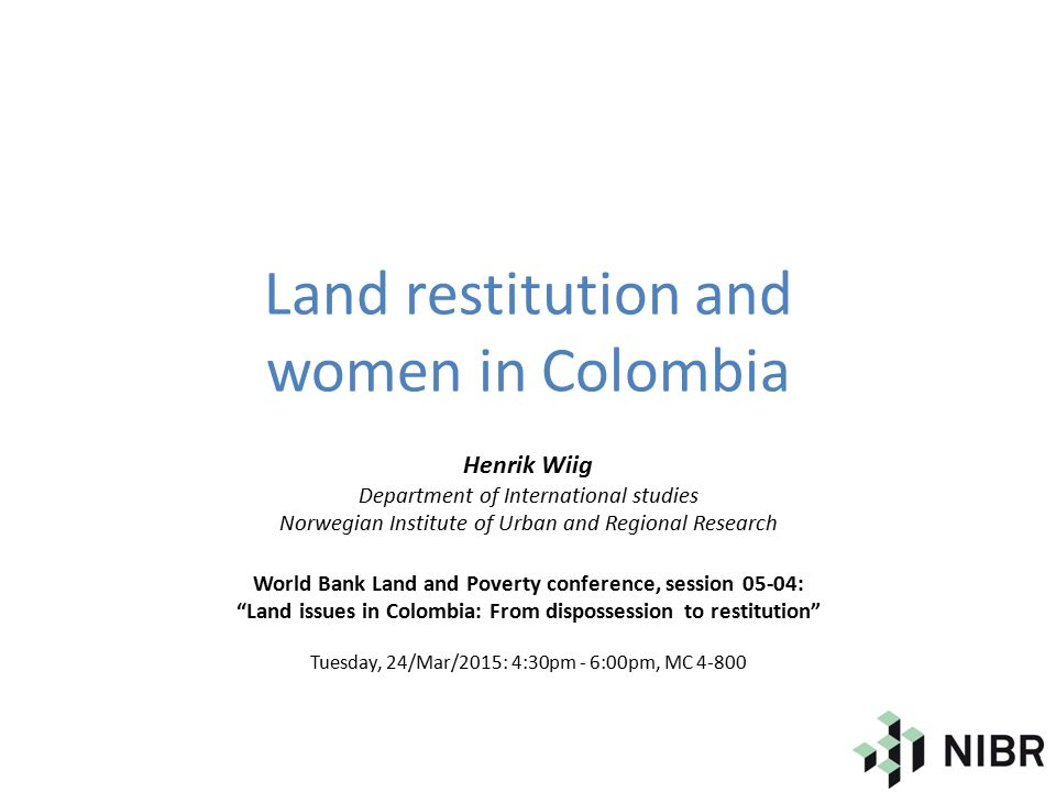 Land restitution and women in Colombia Henrik Wiig Department of International studies Norwegian Institute of Urban and Regional Research World Bank Land and Poverty conference, session 05-04: Land issues in Colombia: From dispossession to restitution Tuesday, 24/Mar/2015: 4:30pm - 6:00pm, MC 4-800