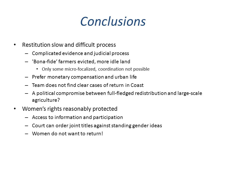 Conclusions Restitution slow and difficult process – Complicated evidence and judicial process – 'Bona-fide' farmers evicted, more idle land Only some micro-focalized, coordination not possible – Prefer monetary compensation and urban life – Team does not find clear cases of return in Coast – A political compromise between full-fledged redistribution and large-scale agriculture.