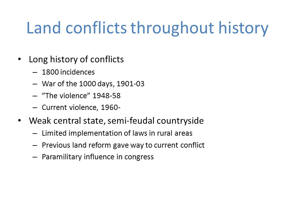 Land conflicts throughout history Long history of conflicts – 1800 incidences – War of the 1000 days, 1901-03 – The violence 1948-58 – Current violence, 1960- Weak central state, semi-feudal countryside – Limited implementation of laws in rural areas – Previous land reform gave way to current conflict – Paramilitary influence in congress