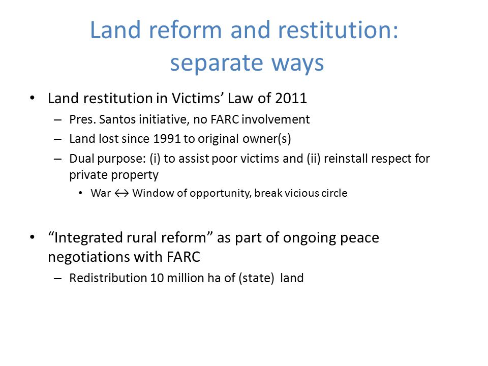 Land reform and restitution: separate ways Land restitution in Victims' Law of 2011 – Pres. Santos initiative, no FARC involvement – Land lost since 1
