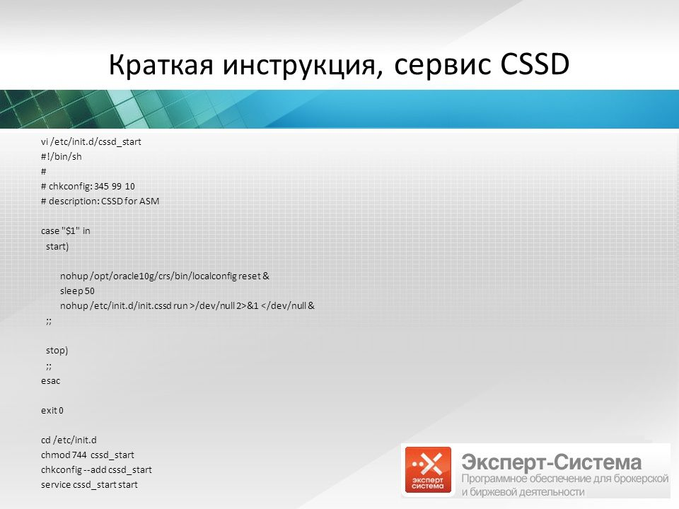 Краткая инструкция, сервис CSSD vi /etc/init.d/cssd_start #!/bin/sh # # chkconfig: 345 99 10 # description: CSSD for ASM case $1 in start) nohup /opt/oracle10g/crs/bin/localconfig reset & sleep 50 nohup /etc/init.d/init.cssd run >/dev/null 2>&1 </dev/null & ;; stop) ;; esac exit 0 cd /etc/init.d chmod 744 cssd_start chkconfig --add cssd_start service cssd_start start