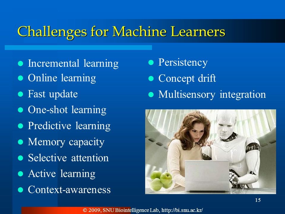 Challenges for Machine Learners Incremental learning Online learning Fast update One-shot learning Predictive learning Memory capacity Selective attention Active learning Context-awareness Persistency Concept drift Multisensory integration © 2009, SNU Biointelligence Lab, http://bi.snu.ac.kr/ 15