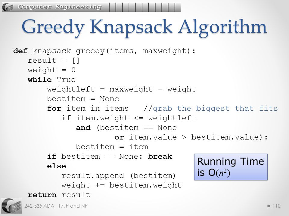 242-535 ADA: 17. P and NP110 Greedy Knapsack Algorithm def knapsack_greedy(items, maxweight): result = [] weight = 0 while True weightleft = maxweight