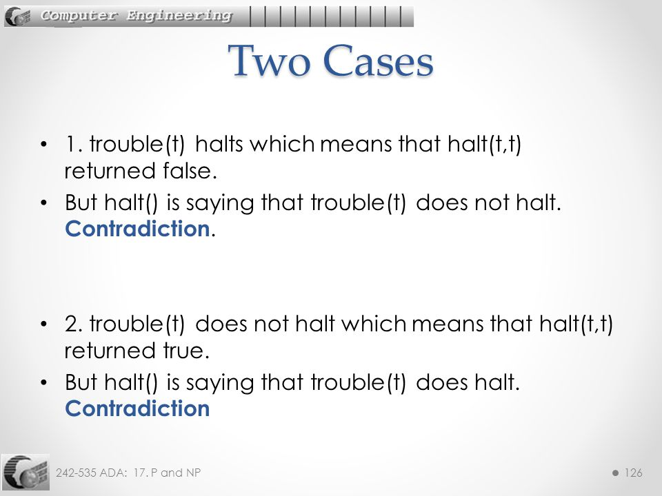 242-535 ADA: 17. P and NP126 1. trouble(t) halts which means that halt(t,t) returned false. But halt() is saying that trouble(t) does not halt. Contra