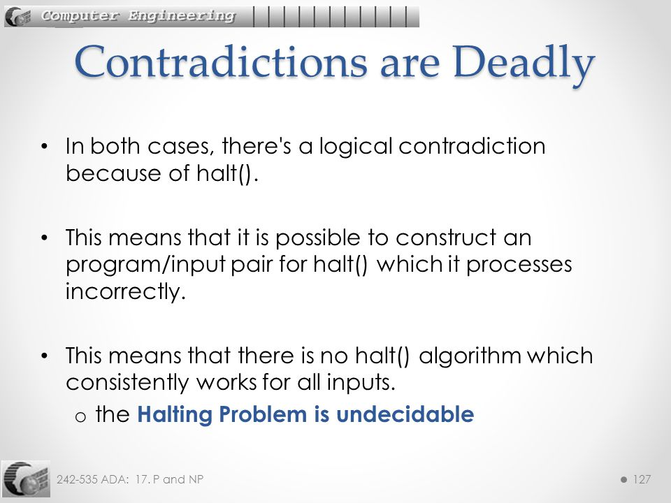 242-535 ADA: 17. P and NP127 In both cases, there's a logical contradiction because of halt(). This means that it is possible to construct an program/