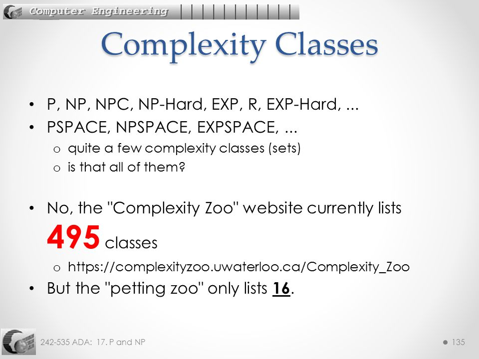 242-535 ADA: 17. P and NP135 P, NP, NPC, NP-Hard, EXP, R, EXP-Hard,... PSPACE, NPSPACE, EXPSPACE,... o quite a few complexity classes (sets) o is that