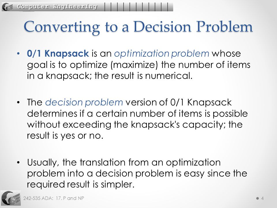 242-535 ADA: 17. P and NP4 0/1 Knapsack is an optimization problem whose goal is to optimize (maximize) the number of items in a knapsack; the result