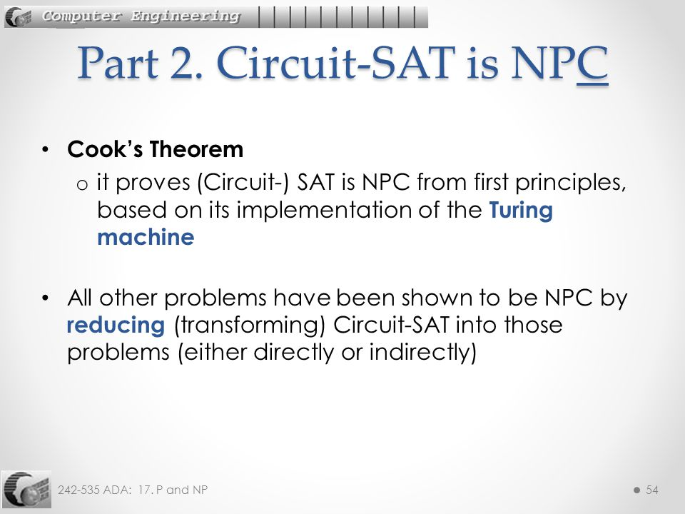 242-535 ADA: 17. P and NP54 Cook's Theorem o it proves (Circuit-) SAT is NPC from first principles, based on its implementation of the Turing machine