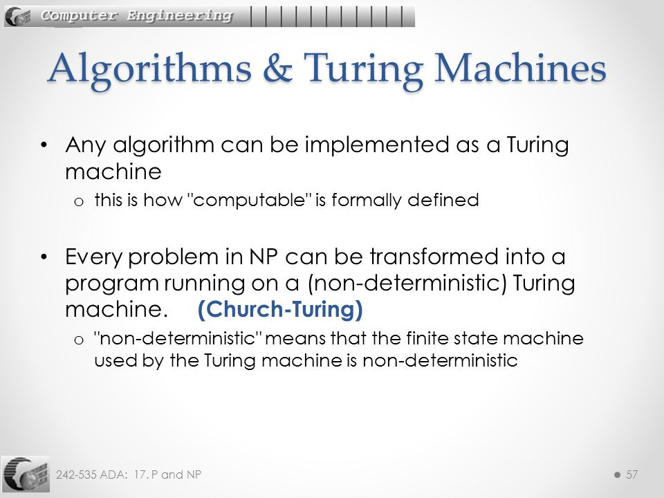242-535 ADA: 17. P and NP57 Any algorithm can be implemented as a Turing machine o this is how
