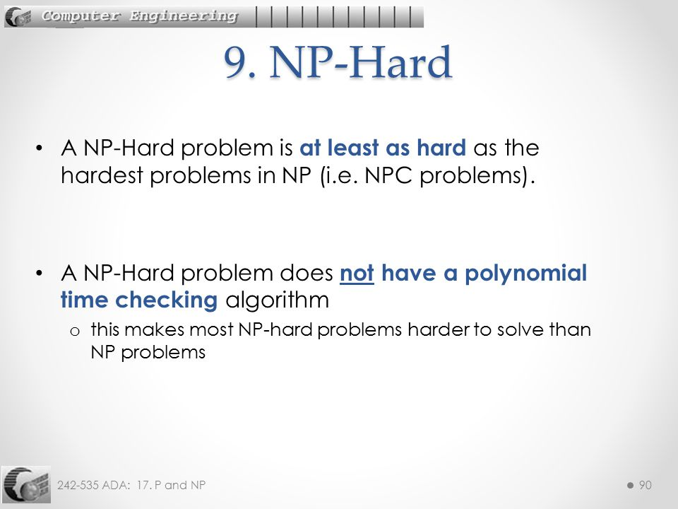 242-535 ADA: 17. P and NP90 A NP-Hard problem is at least as hard as the hardest problems in NP (i.e. NPC problems). A NP-Hard problem does not have a