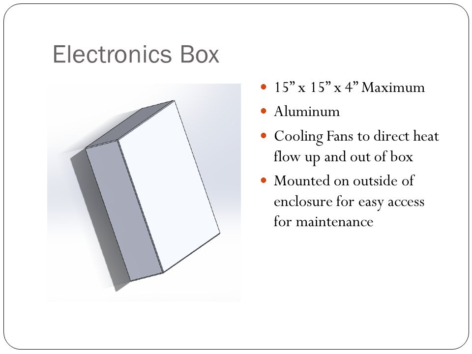 Electronics Box 15 x 15 x 4 Maximum Aluminum Cooling Fans to direct heat flow up and out of box Mounted on outside of enclosure for easy access for maintenance