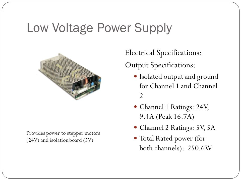 Low Voltage Power Supply Electrical Specifications: Output Specifications: Isolated output and ground for Channel 1 and Channel 2 Channel 1 Ratings: 24V, 9.4A (Peak 16.7A) Channel 2 Ratings: 5V, 5A Total Rated power (for both channels): 250.6W Provides power to stepper motors (24V) and isolation board (5V)