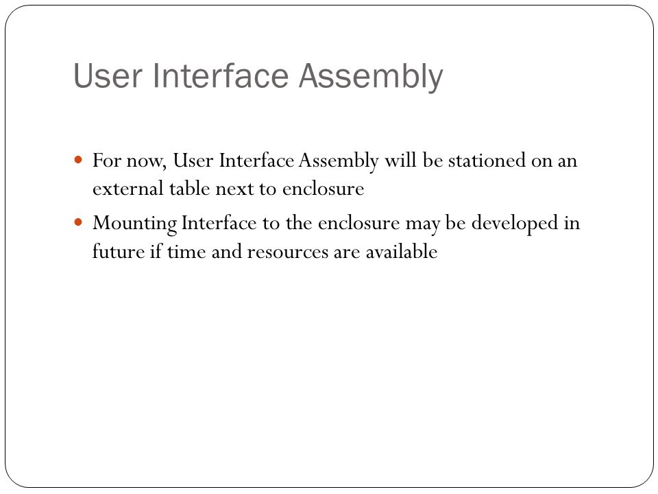 User Interface Assembly For now, User Interface Assembly will be stationed on an external table next to enclosure Mounting Interface to the enclosure may be developed in future if time and resources are available
