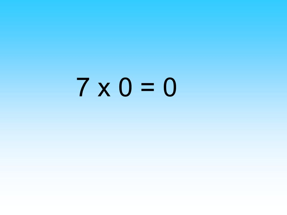 7 x 0 = 0