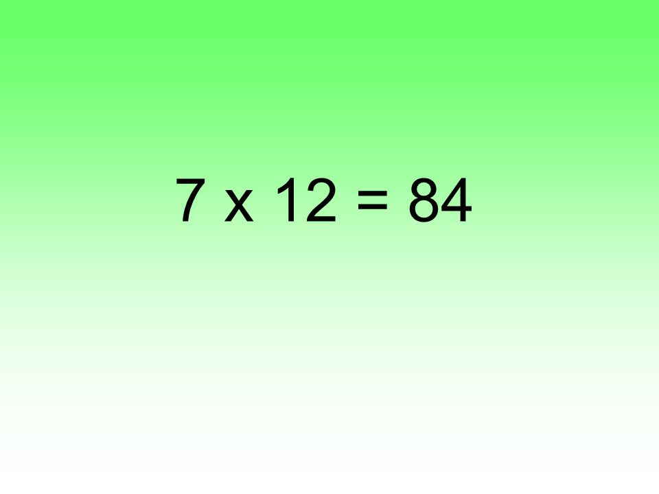 7 x 12 = 84
