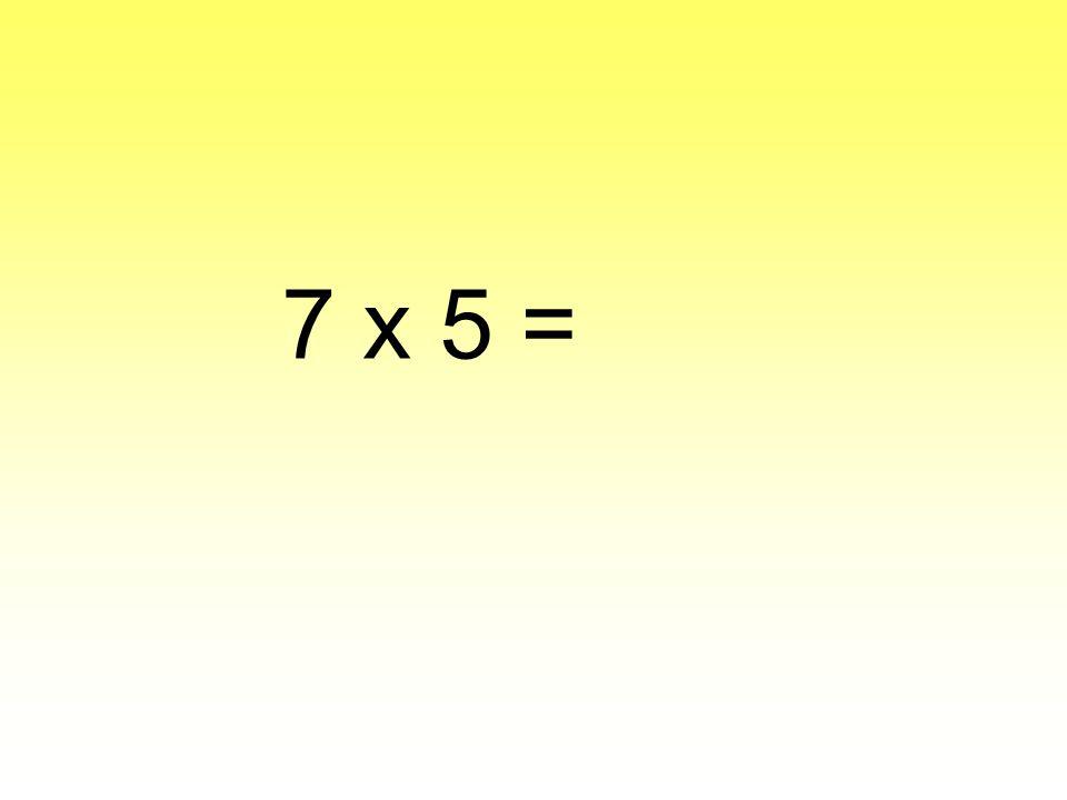 7 x 5 =