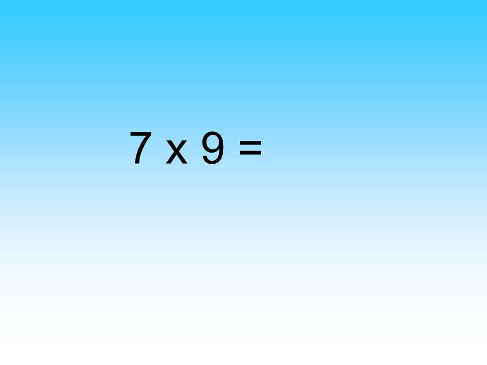 7 x 9 =