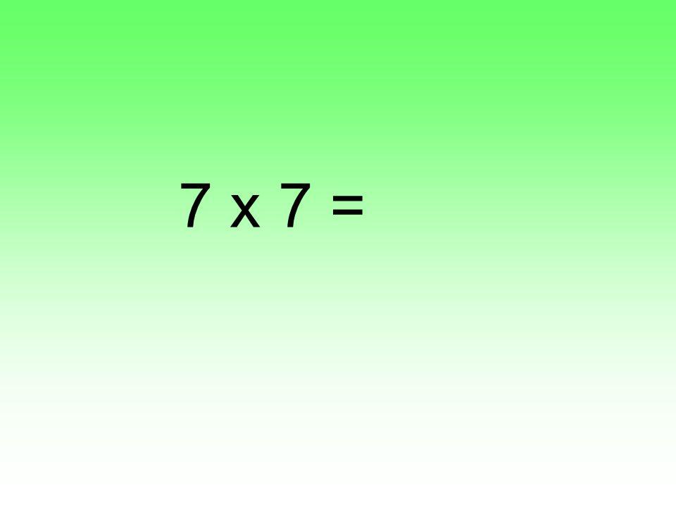 7 x 7 =