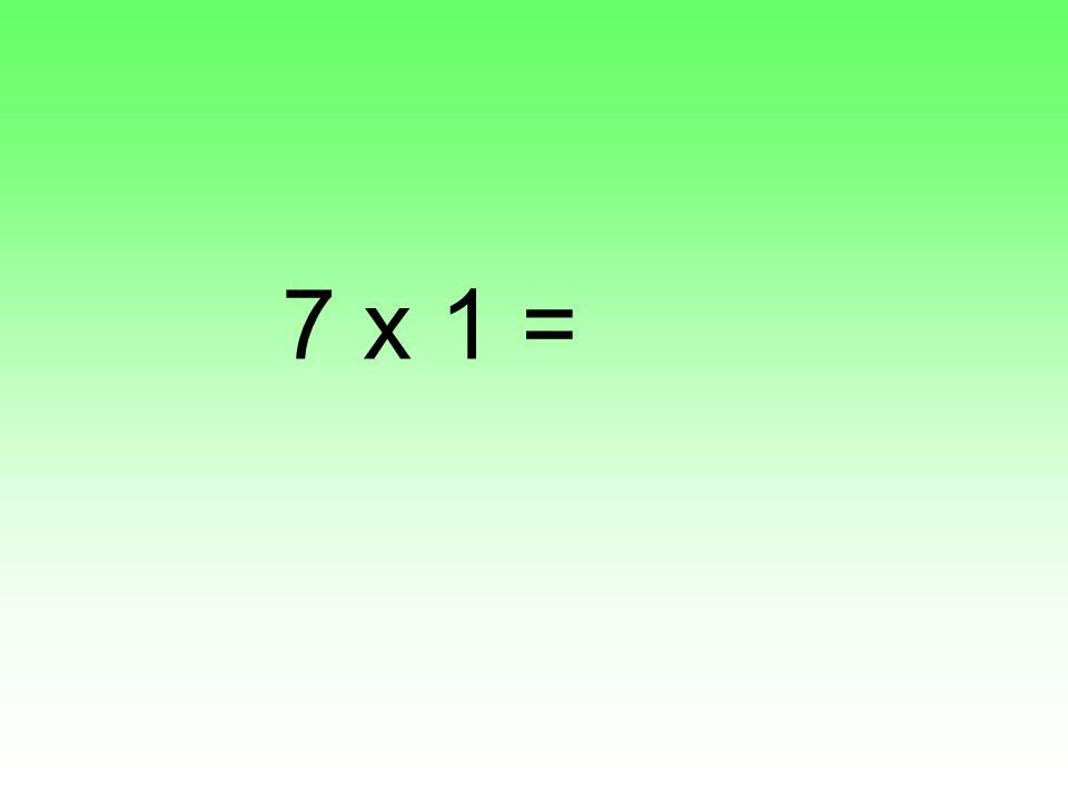7 x 1 =
