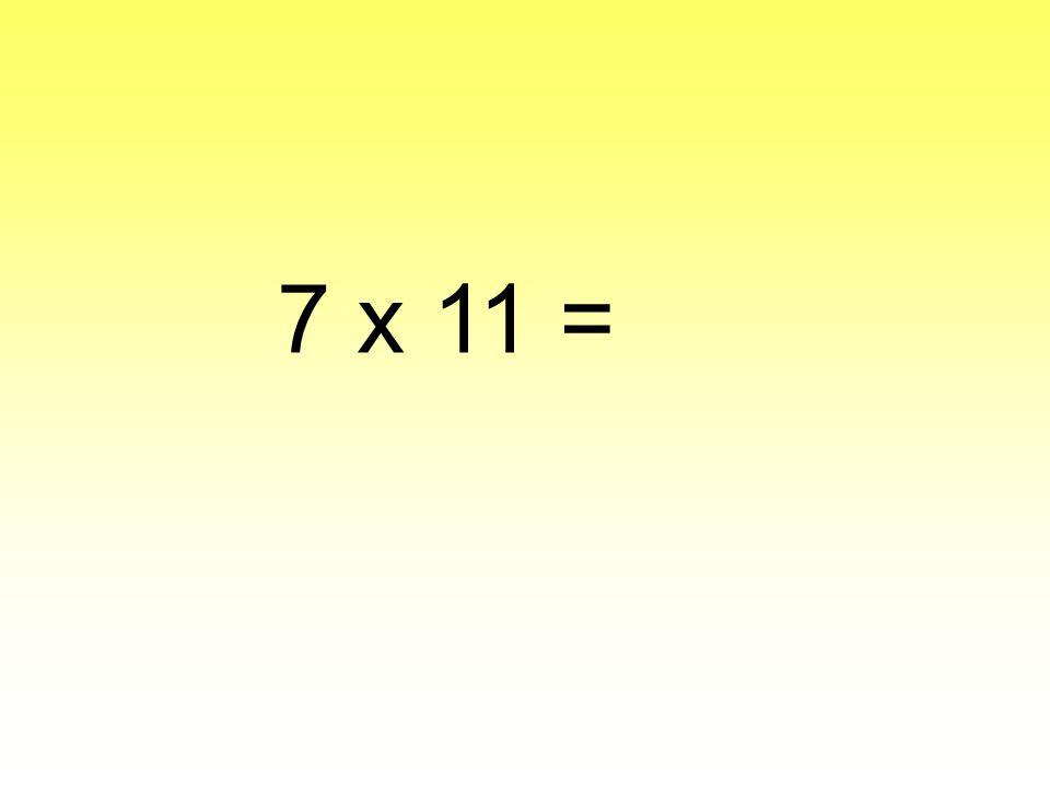 7 x 11 =