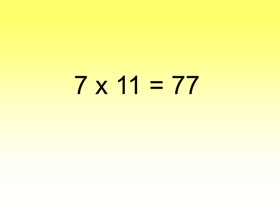 7 x 11 = 77
