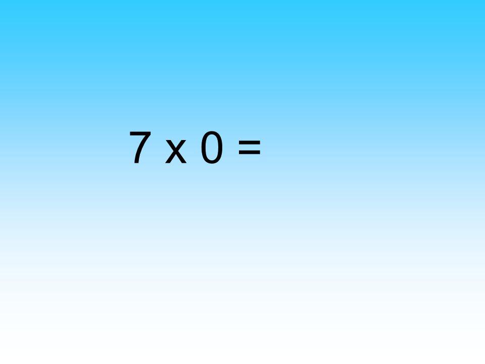 7 x 0 =