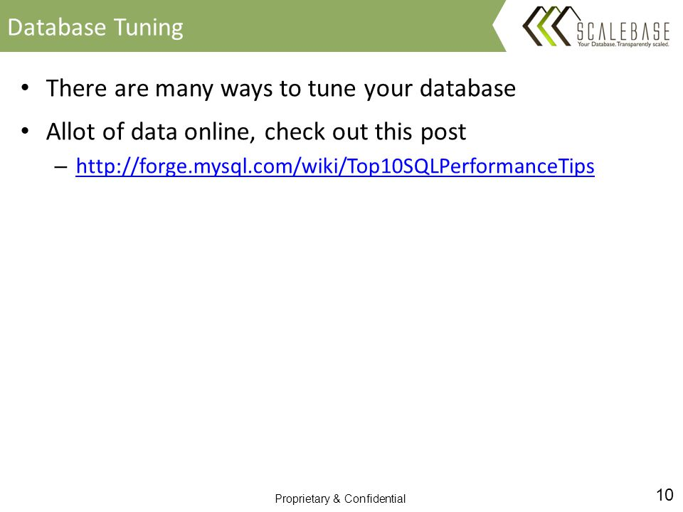 10 Proprietary & Confidential There are many ways to tune your database Allot of data online, check out this post – http://forge.mysql.com/wiki/Top10SQLPerformanceTips http://forge.mysql.com/wiki/Top10SQLPerformanceTips Database Tuning