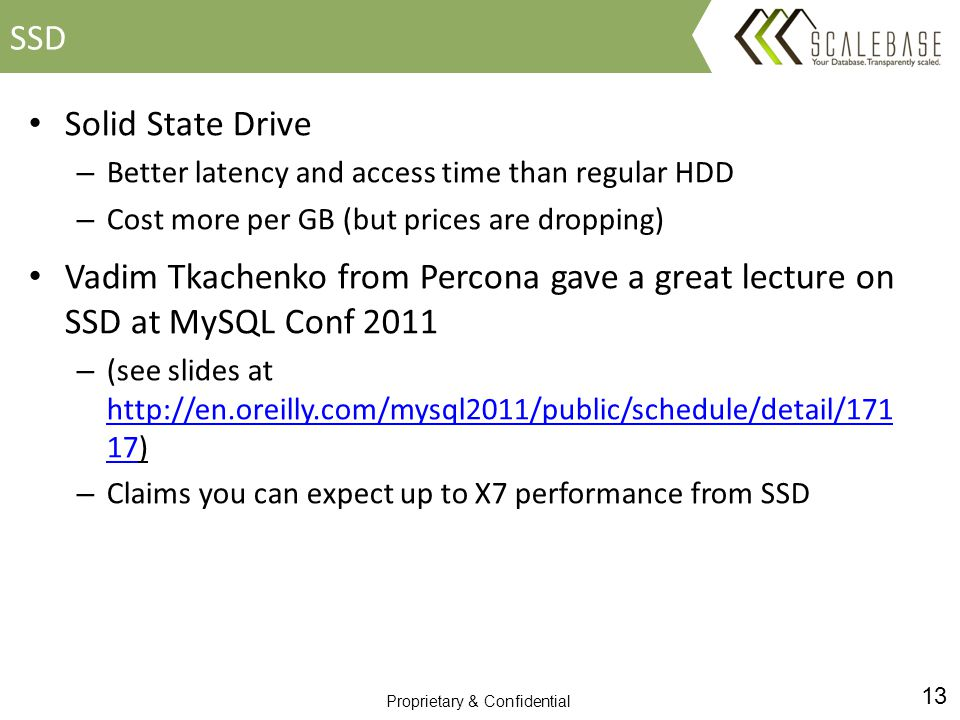 13 Proprietary & Confidential Solid State Drive – Better latency and access time than regular HDD – Cost more per GB (but prices are dropping) Vadim Tkachenko from Percona gave a great lecture on SSD at MySQL Conf 2011 – (see slides at http://en.oreilly.com/mysql2011/public/schedule/detail/171 17) http://en.oreilly.com/mysql2011/public/schedule/detail/171 17 – Claims you can expect up to X7 performance from SSD SSD
