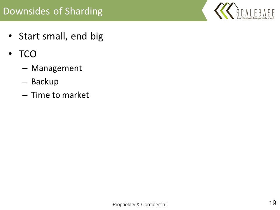 19 Proprietary & Confidential Start small, end big TCO – Management – Backup – Time to market Downsides of Sharding