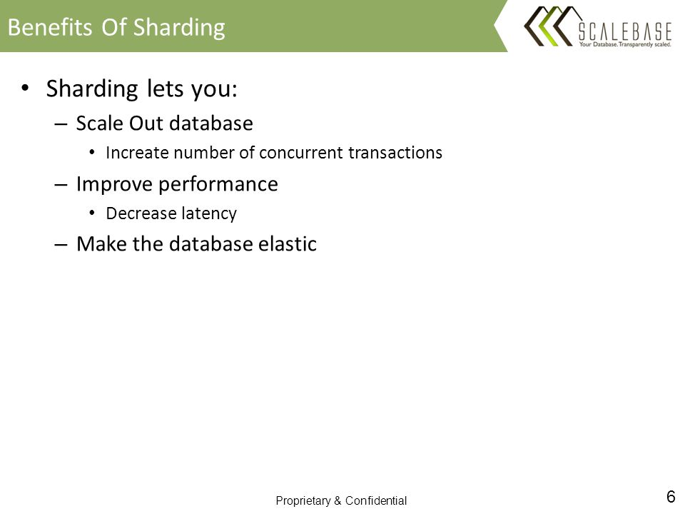 6 Proprietary & Confidential Sharding lets you: – Scale Out database Increate number of concurrent transactions – Improve performance Decrease latency – Make the database elastic Benefits Of Sharding