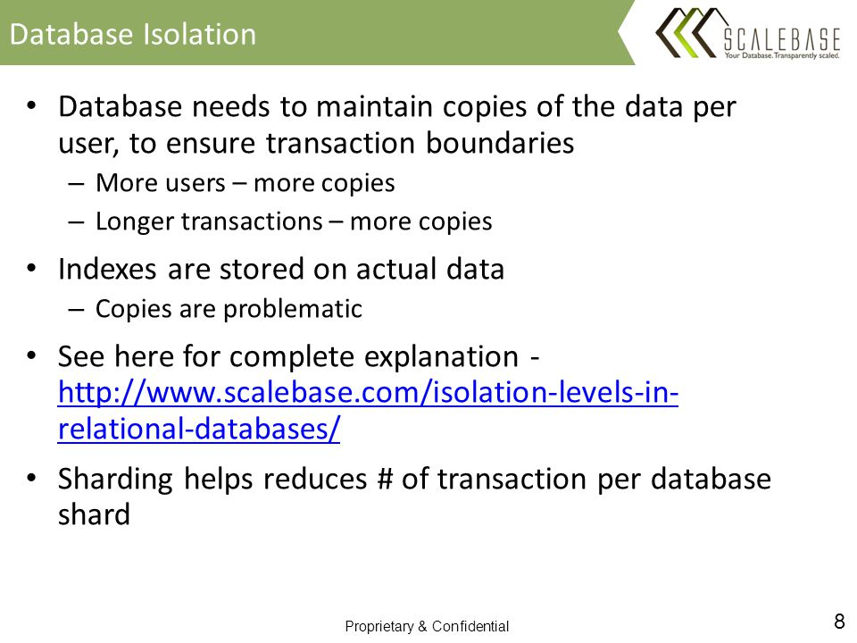 8 Proprietary & Confidential Database needs to maintain copies of the data per user, to ensure transaction boundaries – More users – more copies – Longer transactions – more copies Indexes are stored on actual data – Copies are problematic See here for complete explanation - http://www.scalebase.com/isolation-levels-in- relational-databases/ http://www.scalebase.com/isolation-levels-in- relational-databases/ Sharding helps reduces # of transaction per database shard Database Isolation