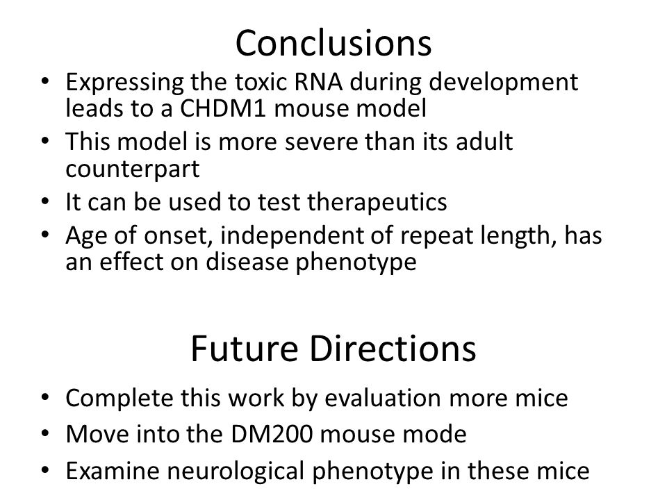 Future Directions Complete this work by evaluation more mice Move into the DM200 mouse mode Examine neurological phenotype in these mice Conclusions Expressing the toxic RNA during development leads to a CHDM1 mouse model This model is more severe than its adult counterpart It can be used to test therapeutics Age of onset, independent of repeat length, has an effect on disease phenotype