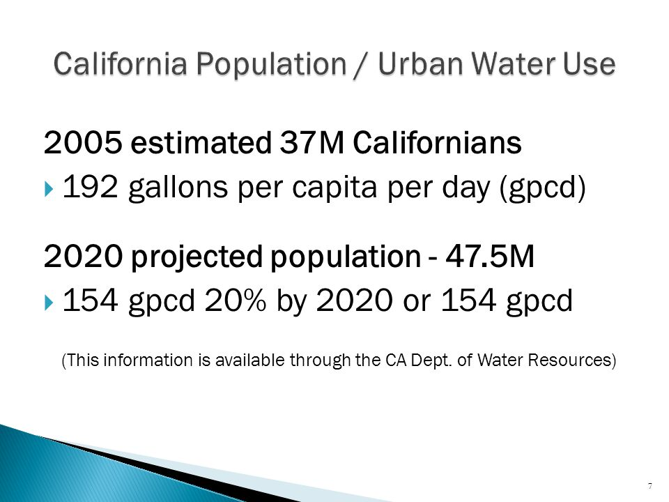 2005 estimated 37M Californians  192 gallons per capita per day (gpcd) 2020 projected population - 47.5M  154 gpcd 20% by 2020 or 154 gpcd (This information is available through the CA Dept.