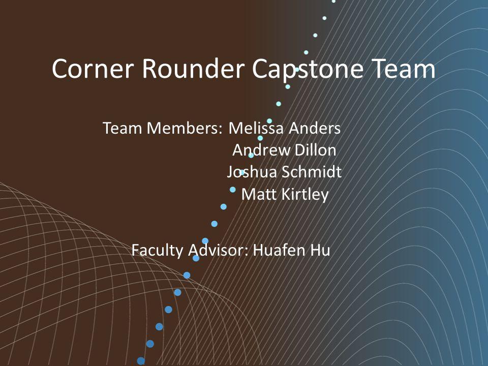 Corner Rounder Capstone Team Melissa Anders Andrew Dillon Joshua Schmidt Matt Kirtley Team Members: Faculty Advisor: Huafen Hu