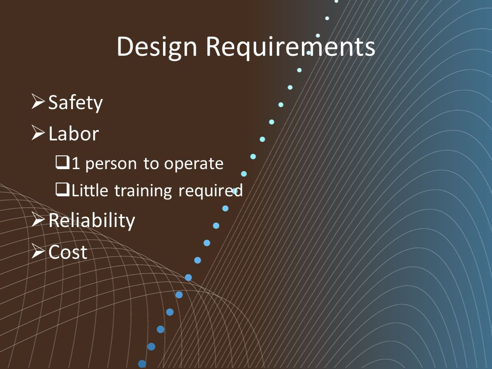 Design Requirements  Safety  Labor  1 person to operate  Little training required  Reliability  Cost