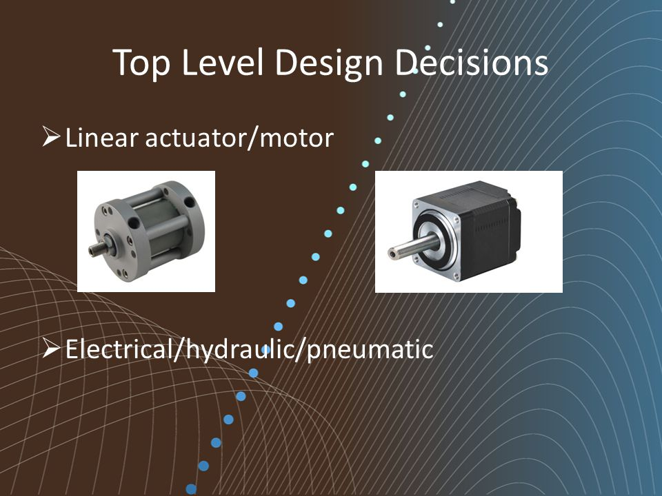 Top Level Design Decisions  Linear actuator/motor  Electrical/hydraulic/pneumatic