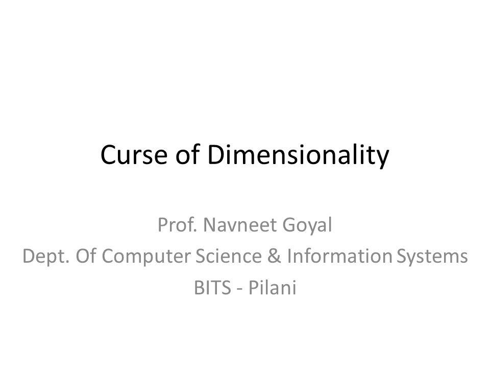 Curse of Dimensionality Prof. Navneet Goyal Dept.