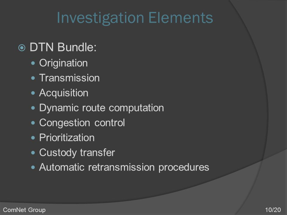 Investigation Elements  DTN Bundle: Origination Transmission Acquisition Dynamic route computation Congestion control Prioritization Custody transfer Automatic retransmission procedures ComNet Group 10/20