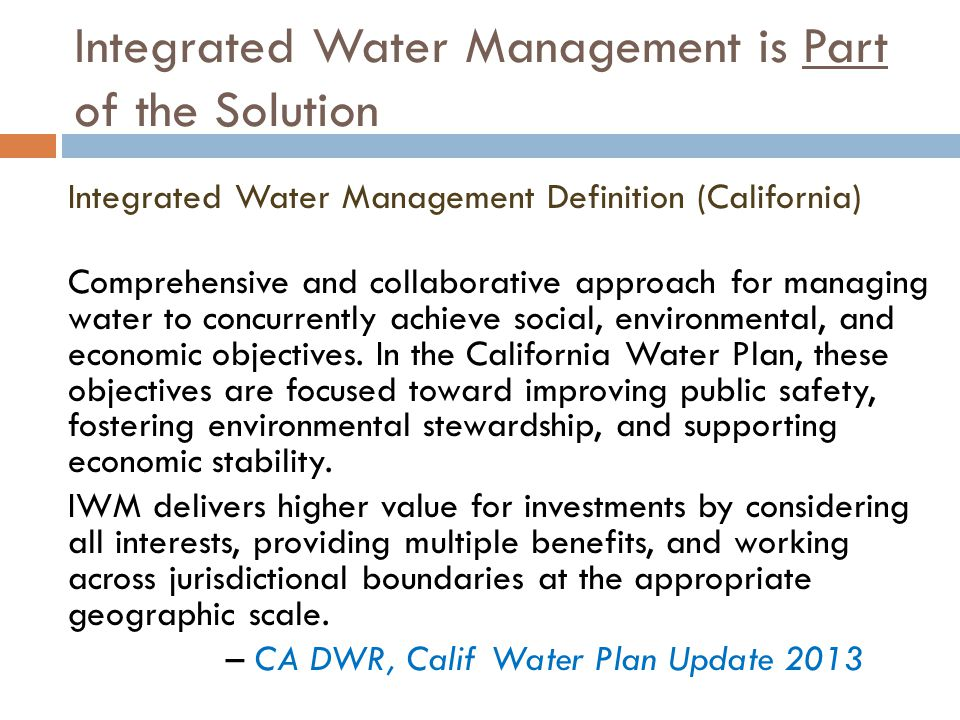Integrated Water Management is Part of the Solution Integrated Water Management Definition (California) Comprehensive and collaborative approach for managing water to concurrently achieve social, environmental, and economic objectives.
