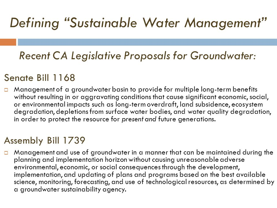 Defining Sustainable Water Management Recent CA Legislative Proposals for Groundwater: Senate Bill 1168  Management of a groundwater basin to provide for multiple long-term benefits without resulting in or aggravating conditions that cause significant economic, social, or environmental impacts such as long-term overdraft, land subsidence, ecosystem degradation, depletions from surface water bodies, and water quality degradation, in order to protect the resource for present and future generations.