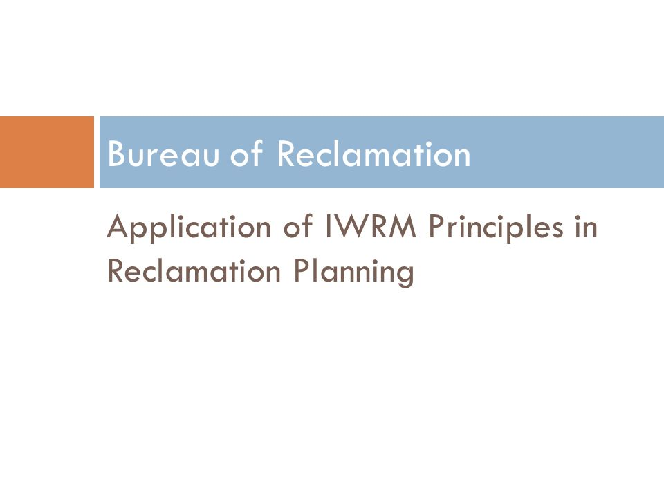 Application of IWRM Principles in Reclamation Planning Bureau of Reclamation
