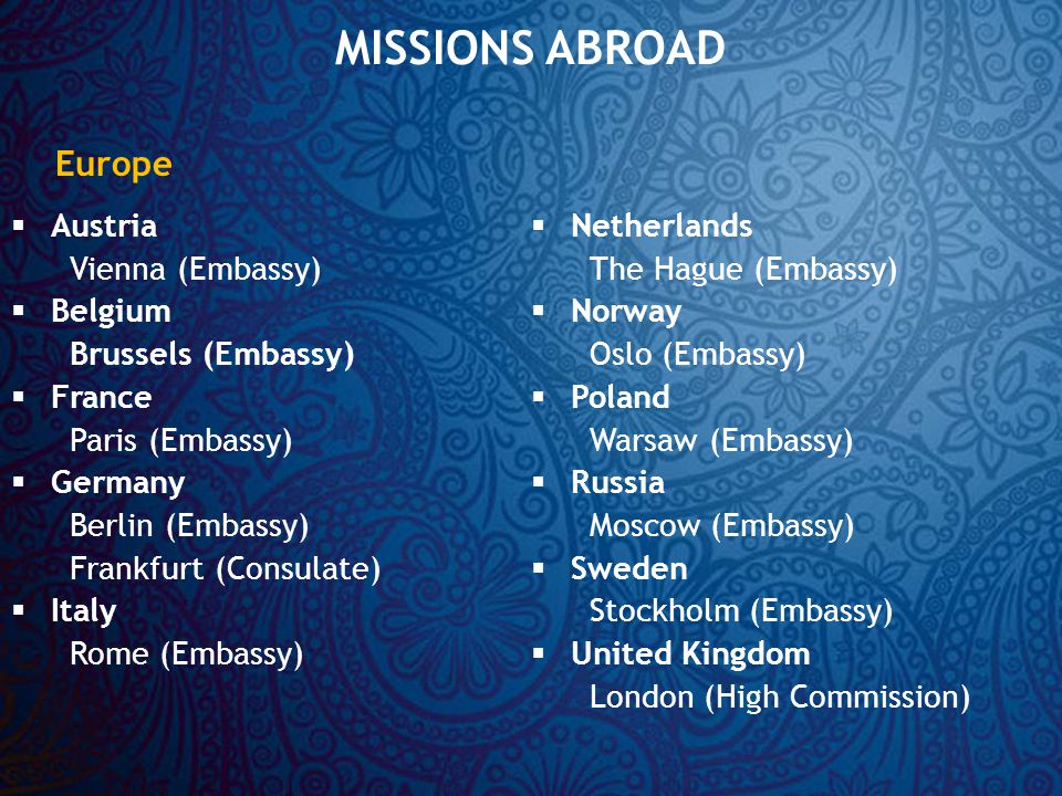 MISSIONS ABROAD  Austria Vienna (Embassy)  Belgium Brussels (Embassy)  France Paris (Embassy)  Germany Berlin (Embassy) Frankfurt (Consulate)  Italy Rome (Embassy)  Netherlands The Hague (Embassy)  Norway Oslo (Embassy)  Poland Warsaw (Embassy)  Russia Moscow (Embassy)  Sweden Stockholm (Embassy)  United Kingdom London (High Commission) Europe