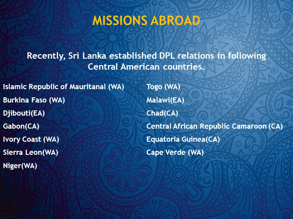 MISSIONS ABROAD Islamic Republic of Mauritanal (WA) Burkina Faso (WA) Djibouti(EA) Gabon(CA) Ivory Coast (WA) Sierra Leon(WA) Niger(WA) Togo (WA) Malawi(EA) Chad(CA) Central African Republic Camaroon (CA) Equatoria Guinea(CA) Cape Verde (WA) Recently, Sri Lanka established DPL relations in following Central American countries.