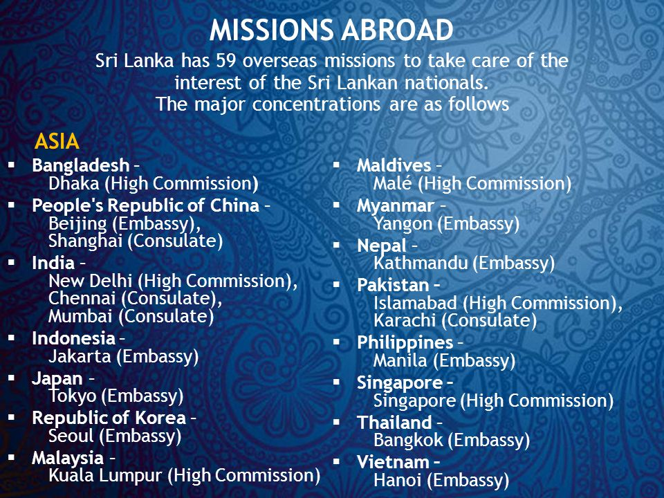 MISSIONS ABROAD Sri Lanka has 59 overseas missions to take care of the interest of the Sri Lankan nationals.