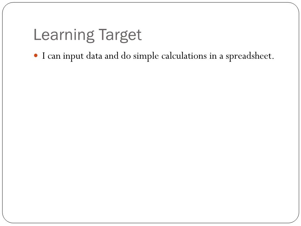 Learning Target I can input data and do simple calculations in a spreadsheet.