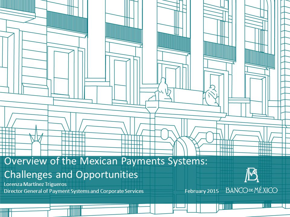 Overview of the Mexican Payments Systems: Challenges and Opportunities Lorenza Martínez Trigueros Director General of Payment Systems and Corporate Se
