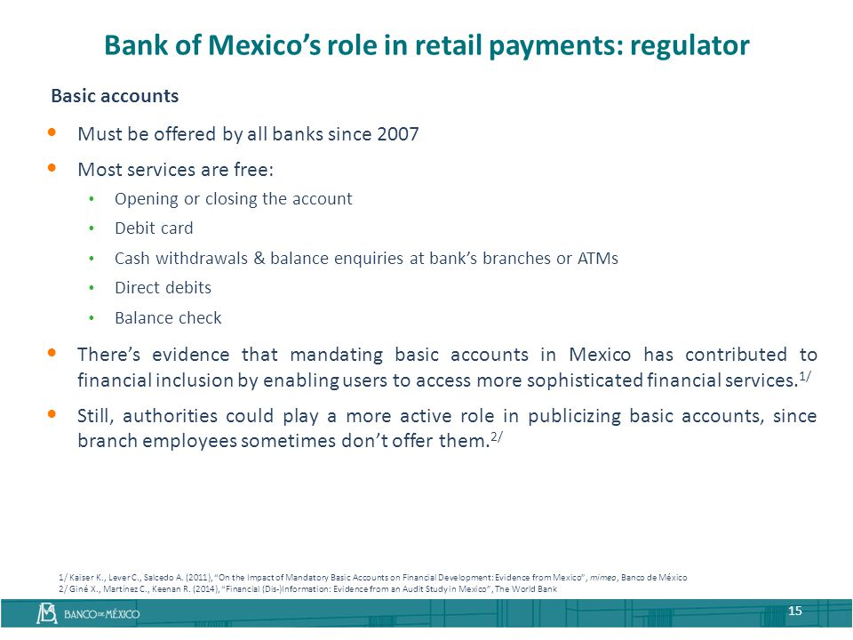 Bank of Mexico's role in retail payments: regulator Basic accounts Must be offered by all banks since 2007 Most services are free:  Opening or closin