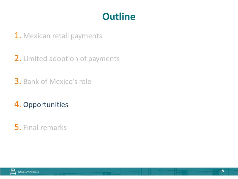 Outline 1. Mexican retail payments 2. Limited adoption of payments 3. Bank of Mexico's role 4. Opportunities 5. Final remarks 18
