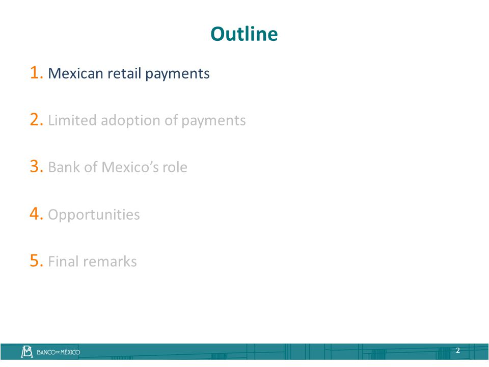 Outline 1. Mexican retail payments 2. Limited adoption of payments 3. Bank of Mexico's role 4. Opportunities 5. Final remarks 2
